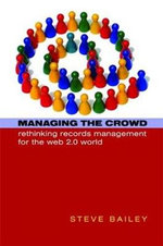 Managing the Crowd : Rethinking Records Management for the Web 2.0 World - Steve Bailey