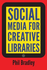 Social Media for Creative Libraries : How to Maximise Impact and Reach - Phil Bradley