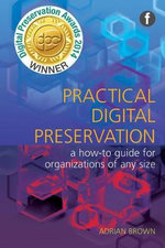 Practical Digital Preservation : A How-to Guide for Organizations of Any Size - Adrian Brown