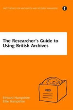 The Researcher's Guide to Using British Archives : Fresh Thinking, New Voices - Edward Hampshire