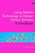 Using Mobile Technology to Deliver Library Services : A Handbook - Andrew Walsh