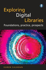 Exploring Digital Libraries : Foundations, Practice, Prospects - Karen Calhoun