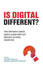 Is Digital Different? : How Information Creation, Capture, Preservation and Discovery are Being Transformed