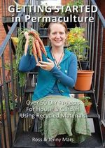Getting Started in Permaculture :  Over 50 DIY Projects for House & Garden Using Recycled Materials - Ross Mars