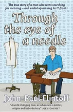 Through the Eye of a Needle : The True Story of a Man Who Went Looking for Meaning and Ended Up Making His Own Y-fronts - John-Paul Flintoff