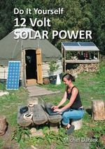 Do It Yourself 12 Volt Solar Power : Creating Currents of Electricity and Hope - Michael Daniek