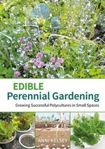 Edible perennial gardening : Growing successful polycultures in small spaces - Anni Kelsey