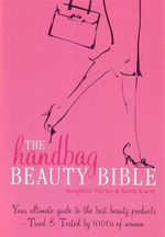 The Handbag Beauty Bible : Your Ultimate Guide to the Best Beauty Products - Tried and Tested by 1000s of Women - Josephine Fairley