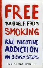 Free Yourself From Smoking : A 3-Point Plan To Kill Nicotine Addiction - Kristina Ivings