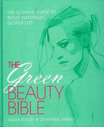 The Green Beauty Bible : The Ultimate Guide to Being Naturally Gorgeous - Sarah Stacey