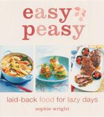 Easy Peasy : Laid-Back Food For Lazy Days - Sophie Wright