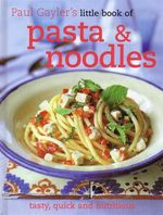 Little Book of Pasta and Noodles : Tasty, Quick and Nutritious - Paul Gayler