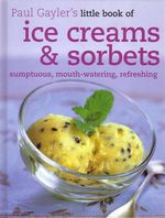 Little Book of Ice Creams and Sorbets : Sumptuous, Mouth-Watering, Refreshing - Paul Gayler
