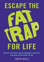 Escape the Fat Trap for Life : Discover Your Body's Natural Intelligence and How to Look Good and Feel Better Forever - Judith Willis