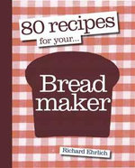 80 Recipes for Your Breadmaker - Richard Ehrlich