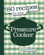 80 Recipes for Your Pressure Cooker - Richard Ehrlich