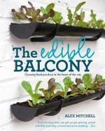 The Edible Balcony : Growing Fresh Produce in the Heart of the City. Alex Mitchell - Alex Mitchell