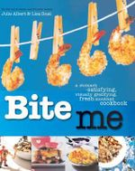 Bite Me : A Stomach-Satisfying, Visually Gratifying, Fresh-Mouthed Cookbook - Julie Albert