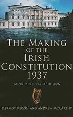 The Making of the Irish Constitution, 1937 - Dermot Keogh