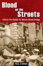 Blood on the Streets : 1916 and the Battle for Mount Street Bridge - Paul O'Brien