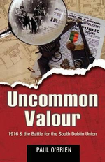 Uncommon Valour : 1916 and the Battle for the South Dublin Union - Paul O'Brien