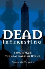 Dead Interesting : Stories from the Graveyards of Dublin - Shane MacThomais
