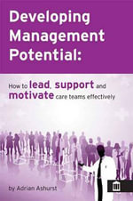Developing Management Potential : How to Lead, Motivate and Support Care Teams Effectively - Adrian Ashurst
