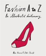 Fashion A to Z : An Illustrated Dictionary - Alex Newman