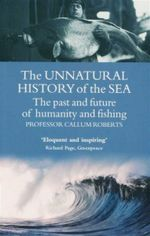 The Unnatural History of the Sea  : The Past and the Future of Humanity and Fishing - Callum Roberts