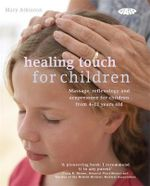 Healing Touch for Children : Massage, Acupressure and Reflexology Routines for Children Aged 4 -12 - Mary Atkinson