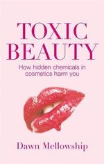Toxic Beauty : The Hidden Chemicals in Cosmetics and How They Can Harm Us - Dawn Mellowship