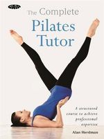 The Gaia Complete Pilates Tutor : A Structured Course to Achieve Professional Expertis - Alan Herdman
