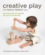 Creative Play the Steiner Waldorf Way : Expertise and Toy Projects for Your 2-4-year-old - Christopher Clouder