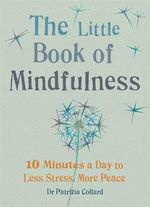 The Little Book of Mindfulness : 10 Minutes a Day to Less Stress, More - Dr. Patrizia Collard