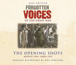 Forgotten Voices of the Great War : The Opening Shots -  August 1914-April 1915 - Max Arthur