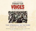 Forgotten Voices of the Great War : The Struggle to Victory -  August 1917-November 1918 - Max Arthur