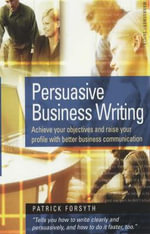 Persuasive Business Writing : Achieve Your Objectives and Raise Your Profile with Better Business Communication - Patrick Forsyth