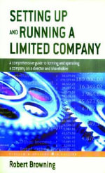 Setting Up and Running a Limited Company : A Comprehensive Guide to Forming and Operating a Company as a Director and Shareholder - Robert Browning
