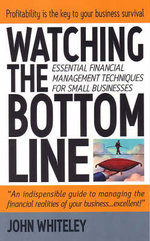 Watching the Bottom Line : How to Master The Essential Techniques For Managing Small Businesses Finances - John Whiteley