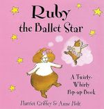 Ruby the Ballet Star : A Twirly-whirly Pop-up Book - Harriet Griffey