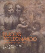 Duccio to Leonardo : Italian Painting 1250-1500 : The National Gallery - Simona Di Nepi