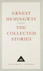 The Collected Stories : Everyman's Library Classics S. - Ernest Hemingway