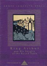 King Arthur and His Knights of the Round Table : Everyman's Library Children's Classics Ser. - Roger Lancelyn Green