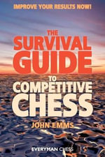 The Survival Guide to Competitive Chess : Improve Your Results Now! - John Emms