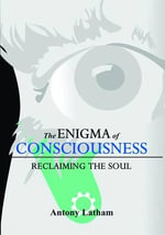 The Enigma of Consciousness : Reclaiming the Soul - Antony Latham