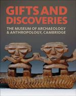 Gifts and Discoveries : The Museum of Archaeology & Anthropology, Cambridge - Mark Elliott