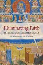 Illuminating Faith : The Eucharist in Medieval Life and Art: The Morgan Library & Museum - Roger S. Wieck