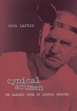 Cynical Acumen : The Anarchic Guide to Clinical Medicine - John Larkin