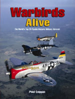Warbirds Alive : The World's Top 25 Flyable Historic Military Aircraft - Paul A. Coggan