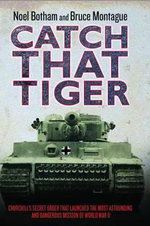 Catch That Tiger : Churchill's Secret Order That Launched the Most Astounding and Dangerous Mission of World War II - Noel Botham